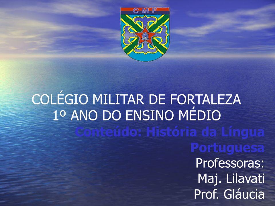 COLÉGIO MILITAR DE FORTALEZA 1º ANO DO ENSINO MÉDIO Conteúdo: História da Língua Portuguesa Professoras: Maj. Lilavati Prof. Gláucia