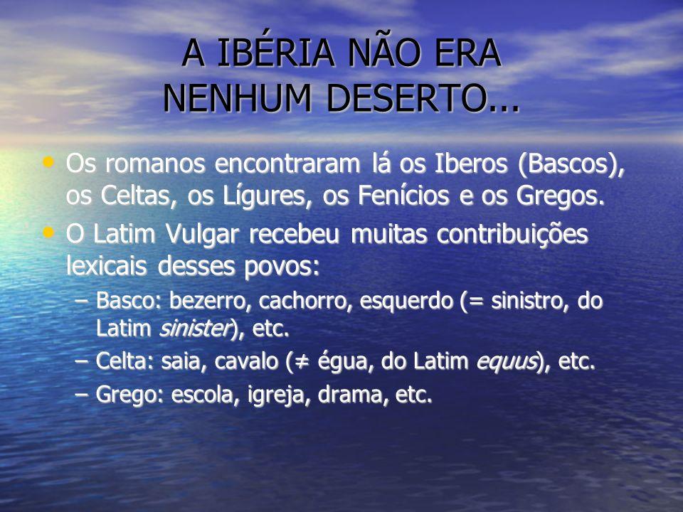 A IBÉRIA NÃO ERA NENHUM DESERTO... Os romanos encontraram lá os Iberos (Bascos), os Celtas, os Lígures, os Fenícios e os Gregos. Os romanos encontrara