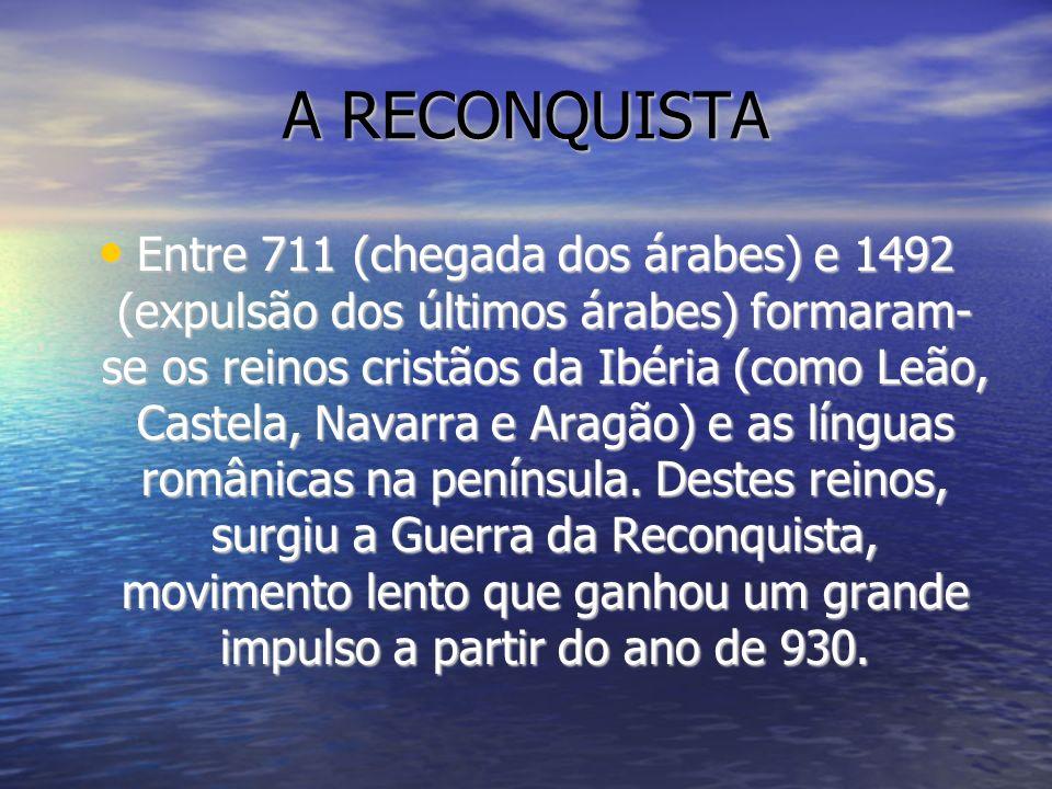 A RECONQUISTA Entre 711 (chegada dos árabes) e 1492 (expulsão dos últimos árabes) formaram- se os reinos cristãos da Ibéria (como Leão, Castela, Navar