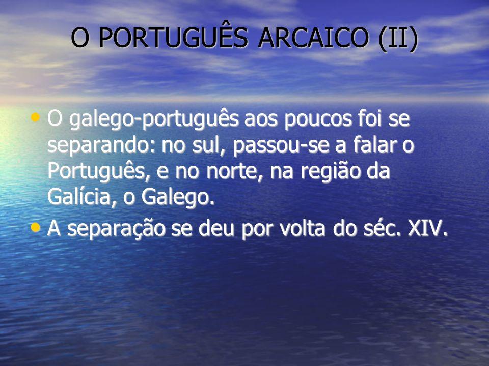 O PORTUGUÊS ARCAICO (II) O galego-português aos poucos foi se separando: no sul, passou-se a falar o Português, e no norte, na região da Galícia, o Ga