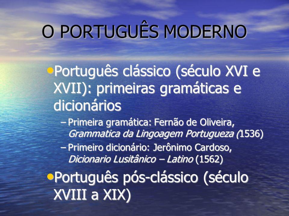 O PORTUGUÊS MODERNO Português clássico (século XVI e XVII): primeiras gramáticas e dicionários Português clássico (século XVI e XVII): primeiras gramá