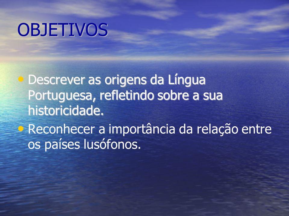 OBJETIVOS Descrever as origens da Língua Portuguesa, refletindo sobre a sua historicidade. Descrever as origens da Língua Portuguesa, refletindo sobre