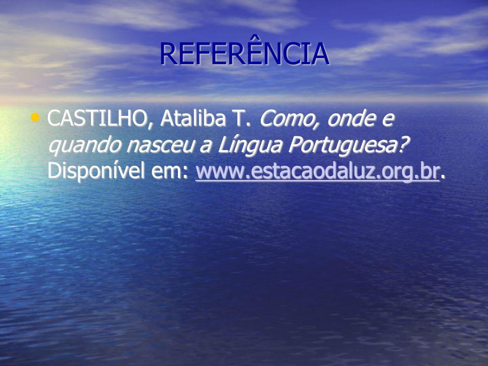 REFERÊNCIA CASTILHO, Ataliba T. Como, onde e quando nasceu a Língua Portuguesa? Disponível em: www.estacaodaluz.org.br. CASTILHO, Ataliba T. Como, ond