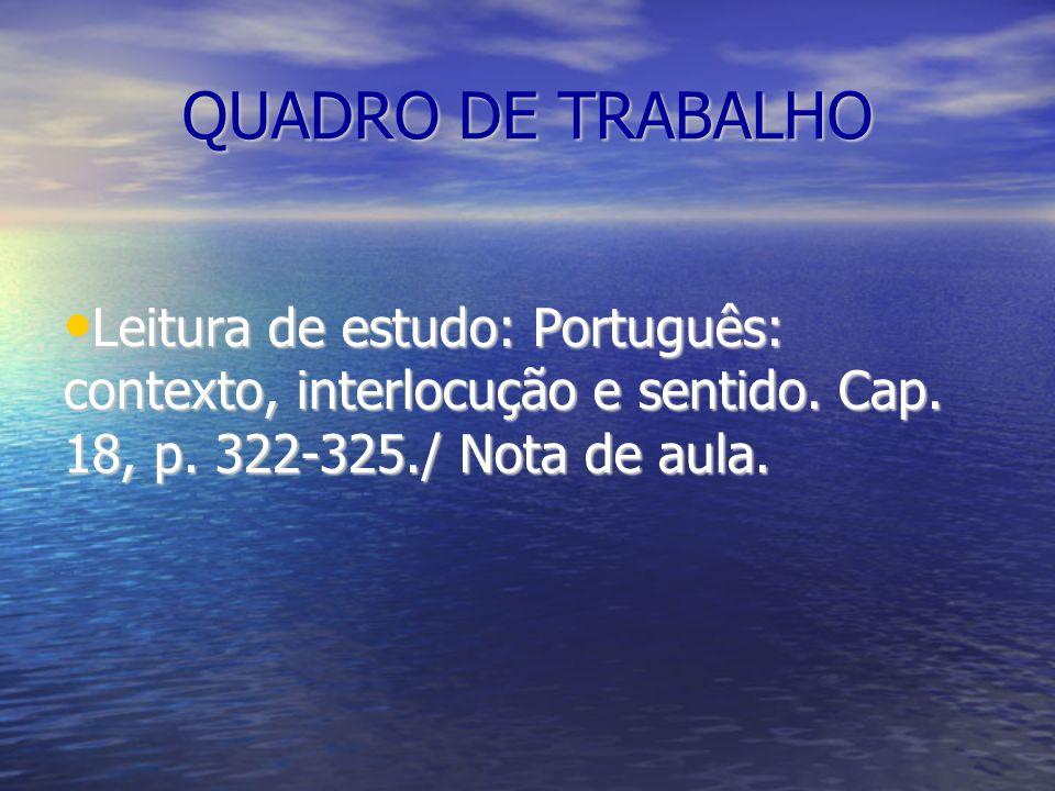 QUADRO DE TRABALHO Leitura de estudo: Português: contexto, interlocução e sentido. Cap. 18, p. 322-325./ Nota de aula. Leitura de estudo: Português: c