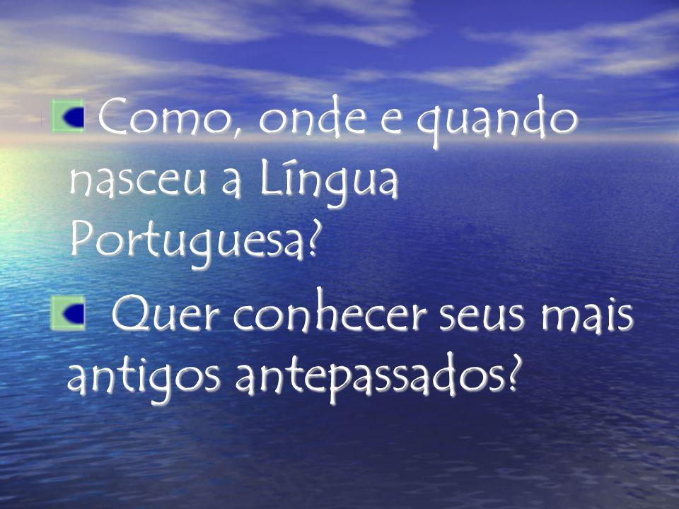 Como, onde e quando nasceu a Língua Portuguesa? Como, onde e quando nasceu a Língua Portuguesa? Quer conhecer seus mais antigos antepassados? Quer con