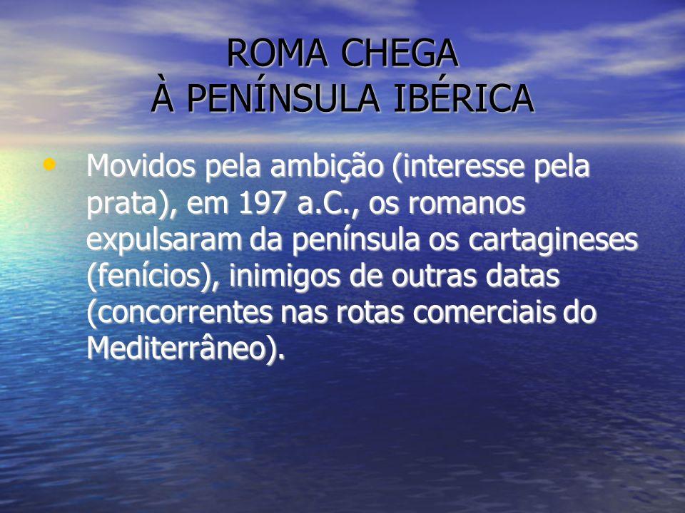 ROMA CHEGA À PENÍNSULA IBÉRICA Movidos pela ambição (interesse pela prata), em 197 a.C., os romanos expulsaram da península os cartagineses (fenícios)