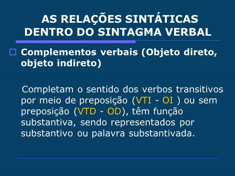 AS RELAÇÕES SINTÁTICAS DENTRO DO SINTAGMA VERBAL Complementos verbais (Objeto direto, objeto indireto) Completam o sentido dos verbos transitivos por