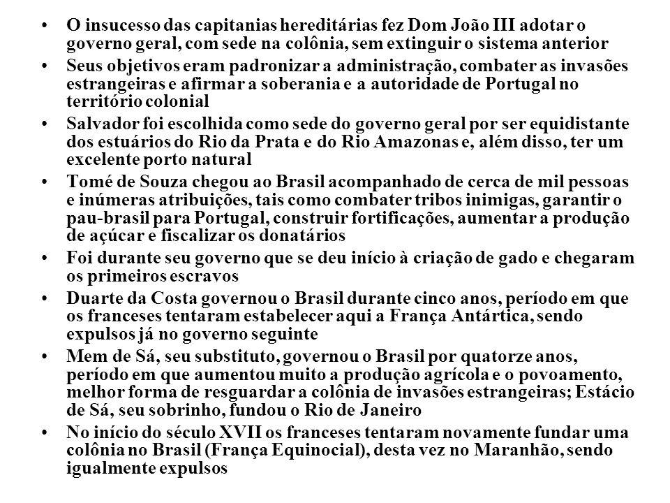 O insucesso das capitanias hereditárias fez Dom João III adotar o governo geral, com sede na colônia, sem extinguir o sistema anterior Seus objetivos