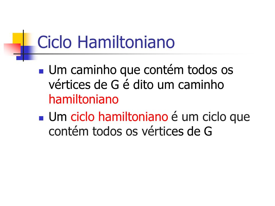 Ciclo Hamiltoniano Um caminho que contém todos os vértices de G é dito um caminho hamiltoniano Um ciclo hamiltoniano é um ciclo que contém todos os vé