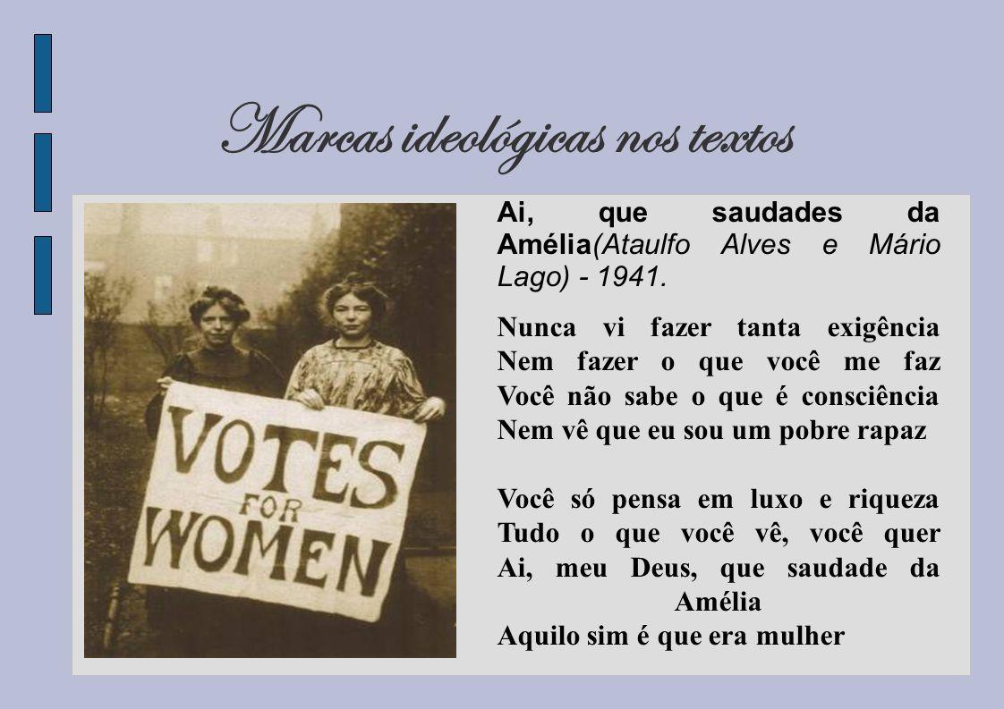 Marcas ideológicas nos textos Ai, que saudades da Amélia(Ataulfo Alves e Mário Lago) - 1941. Nunca vi fazer tanta exigência Nem fazer o que você me fa
