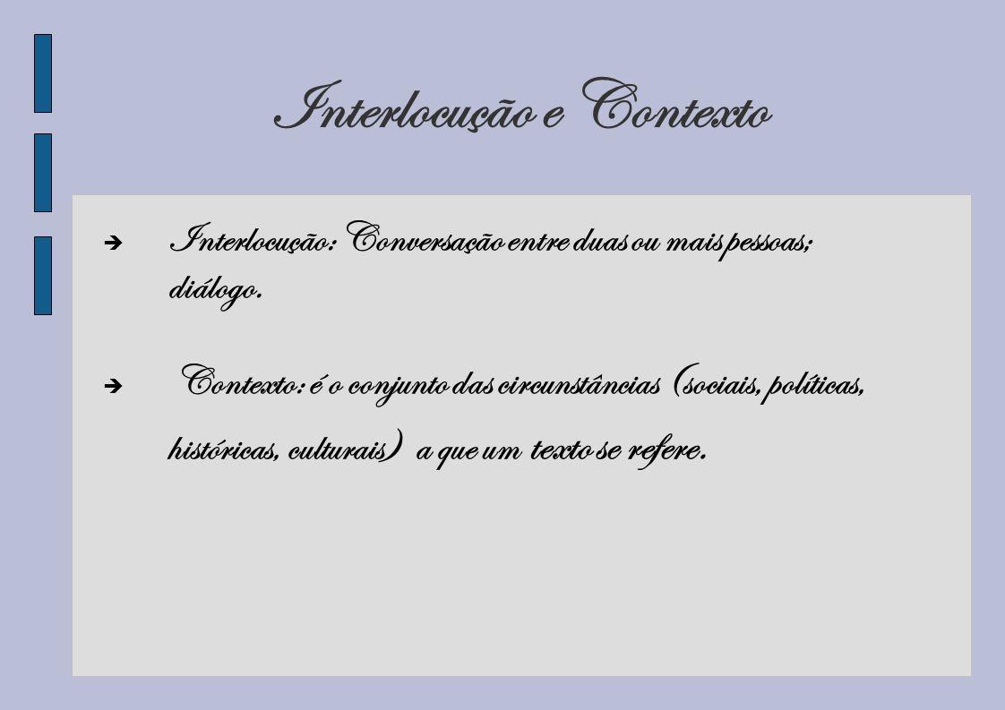 Interlocução e Contexto Interlocução: Conversação entre duas ou mais pessoas; diálogo. Contexto: é o conjunto das circunstâncias (sociais, políticas,