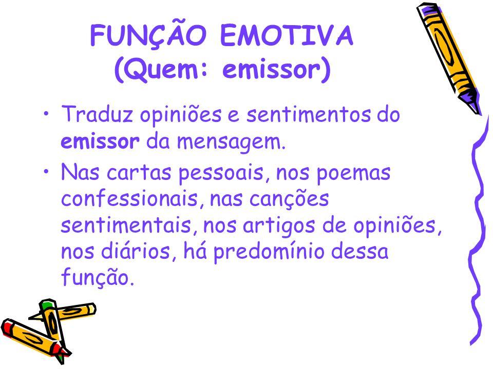 FUNÇÃO EMOTIVA (Quem: emissor) Traduz opiniões e sentimentos do emissor da mensagem. Nas cartas pessoais, nos poemas confessionais, nas canções sentim