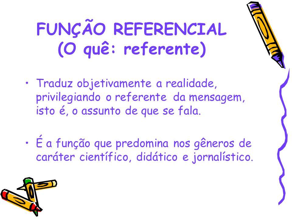 FUNÇÃO REFERENCIAL (O quê: referente) Traduz objetivamente a realidade, privilegiando o referente da mensagem, isto é, o assunto de que se fala. É a f