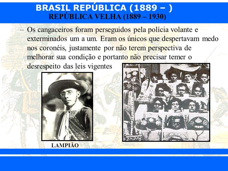 BRASIL REPÚBLICA (1889 – ) Prof. Iair iair@pop.com.br REPÚBLICA VELHA (1889 – 1930) –Os cangaceiros foram perseguidos pela polícia volante e extermina