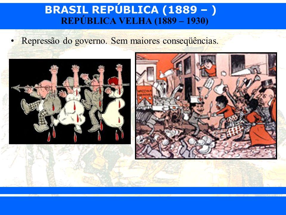 BRASIL REPÚBLICA (1889 – ) Prof. Iair iair@pop.com.br REPÚBLICA VELHA (1889 – 1930) Repressão do governo. Sem maiores conseqüências.