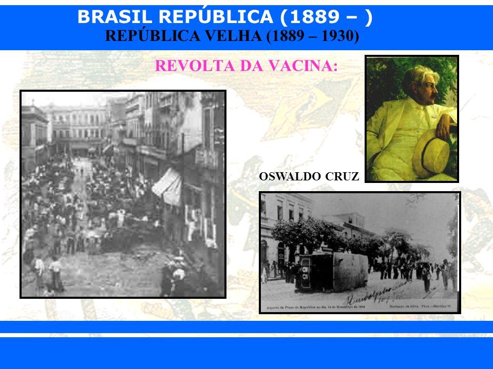 BRASIL REPÚBLICA (1889 – ) Prof. Iair iair@pop.com.br REPÚBLICA VELHA (1889 – 1930) REVOLTA DA VACINA: OSWALDO CRUZ