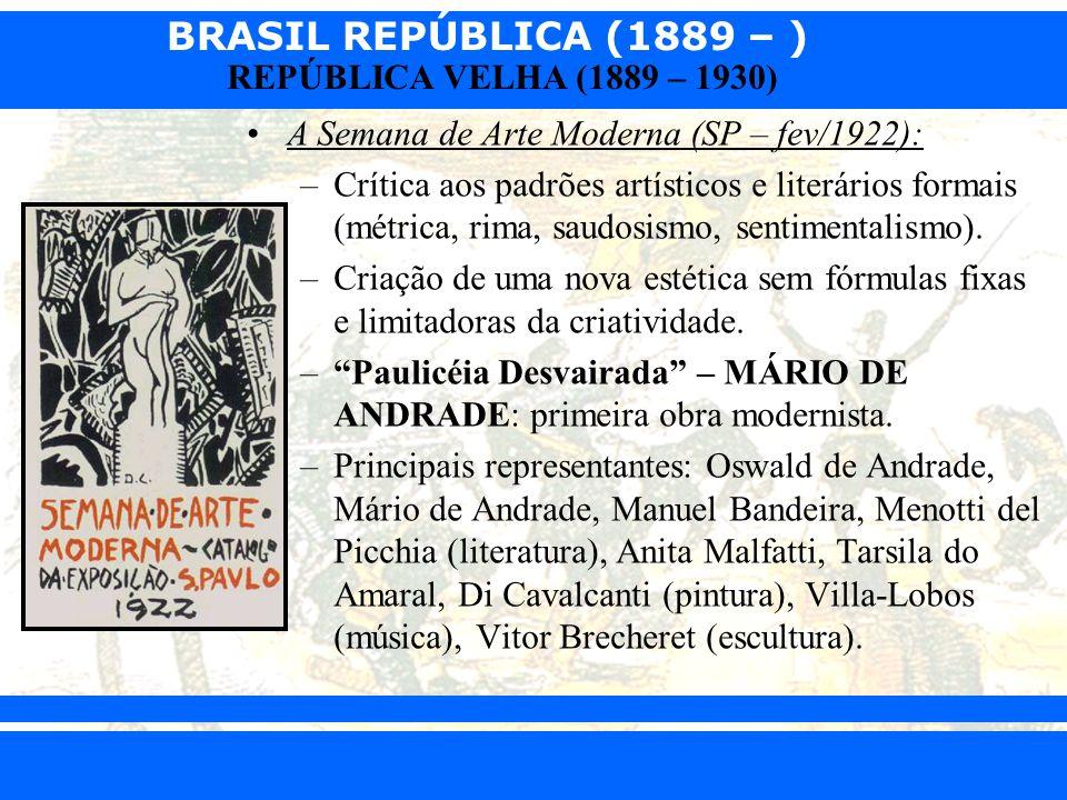 BRASIL REPÚBLICA (1889 – ) Prof. Iair iair@pop.com.br REPÚBLICA VELHA (1889 – 1930) A Semana de Arte Moderna (SP – fev/1922): –Crítica aos padrões art