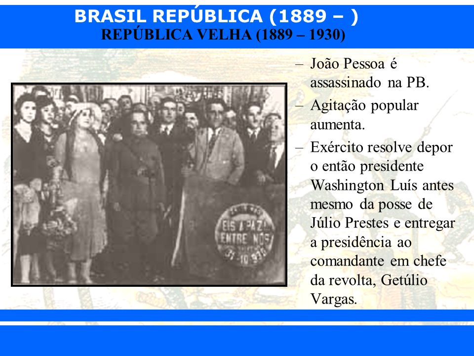 BRASIL REPÚBLICA (1889 – ) Prof. Iair iair@pop.com.br REPÚBLICA VELHA (1889 – 1930) –João Pessoa é assassinado na PB. –Agitação popular aumenta. –Exér