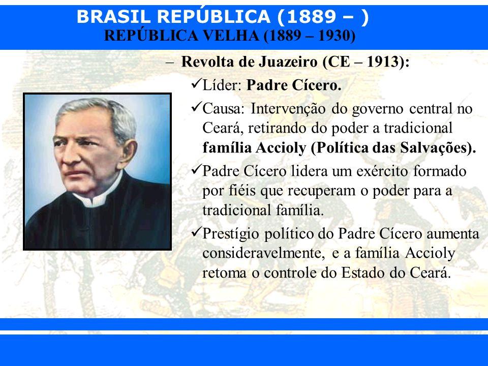 BRASIL REPÚBLICA (1889 – ) Prof. Iair iair@pop.com.br REPÚBLICA VELHA (1889 – 1930) –Revolta de Juazeiro (CE – 1913): Líder: Padre Cícero. Causa: Inte