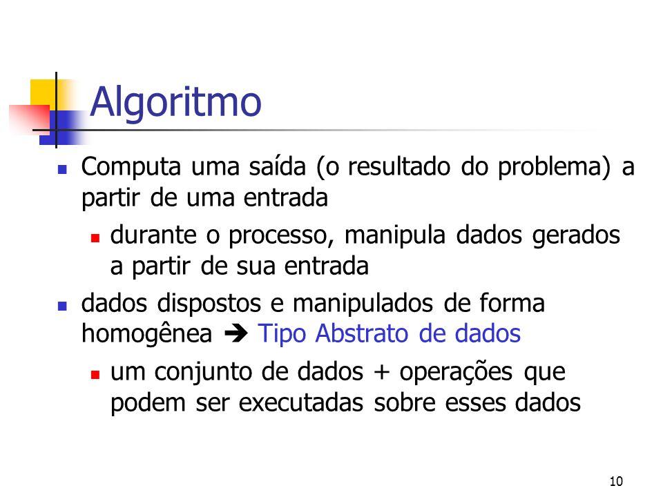 10 Algoritmo Computa uma saída (o resultado do problema) a partir de uma entrada durante o processo, manipula dados gerados a partir de sua entrada dados dispostos e manipulados de forma homogênea Tipo Abstrato de dados um conjunto de dados + operações que podem ser executadas sobre esses dados