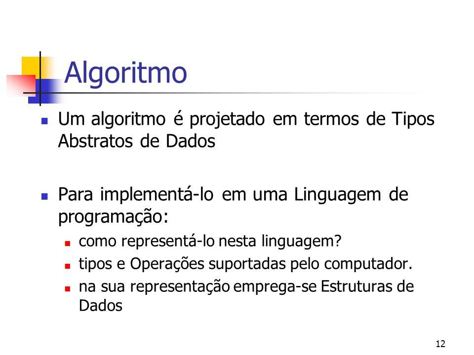 12 Algoritmo Um algoritmo é projetado em termos de Tipos Abstratos de Dados Para implementá-lo em uma Linguagem de programação: como representá-lo nes