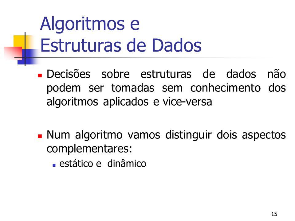 15 Algoritmos e Estruturas de Dados Decisões sobre estruturas de dados não podem ser tomadas sem conhecimento dos algoritmos aplicados e vice-versa Num algoritmo vamos distinguir dois aspectos complementares: estático e dinâmico