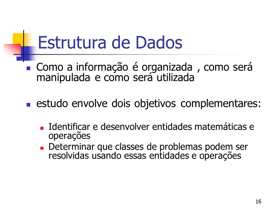 16 Estrutura de Dados Como a informação é organizada, como será manipulada e como será utilizada estudo envolve dois objetivos complementares: Identif