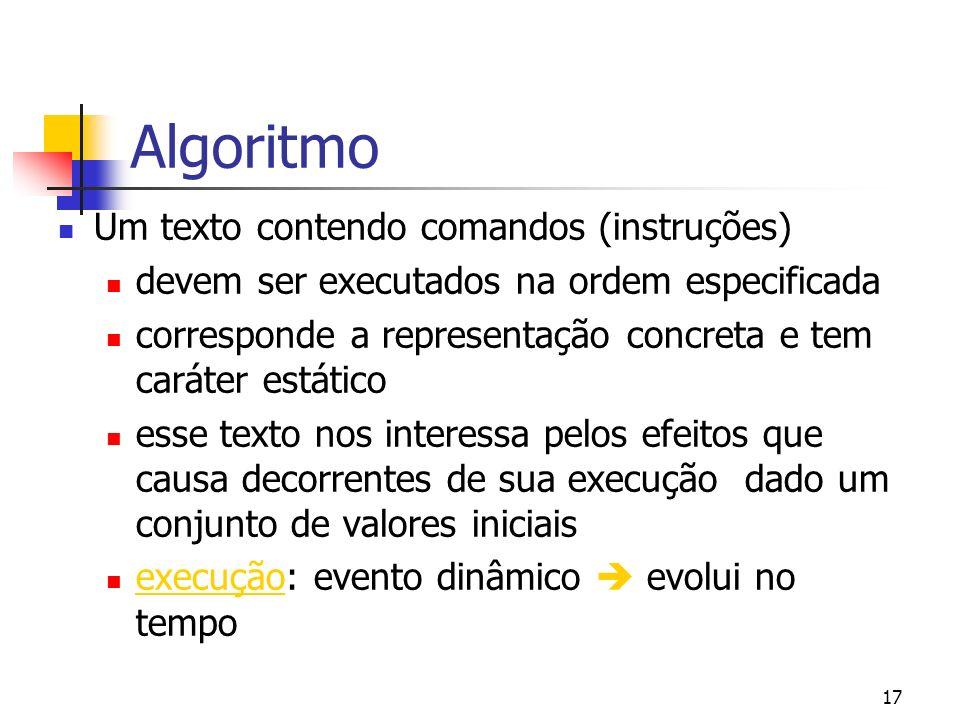 17 Algoritmo Um texto contendo comandos (instruções) devem ser executados na ordem especificada corresponde a representação concreta e tem caráter estático esse texto nos interessa pelos efeitos que causa decorrentes de sua execução dado um conjunto de valores iniciais execução: evento dinâmico evolui no tempo