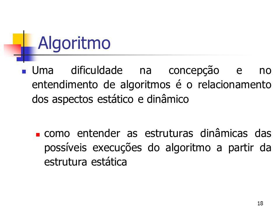 18 Algoritmo Uma dificuldade na concepção e no entendimento de algoritmos é o relacionamento dos aspectos estático e dinâmico como entender as estruturas dinâmicas das possíveis execuções do algoritmo a partir da estrutura estática