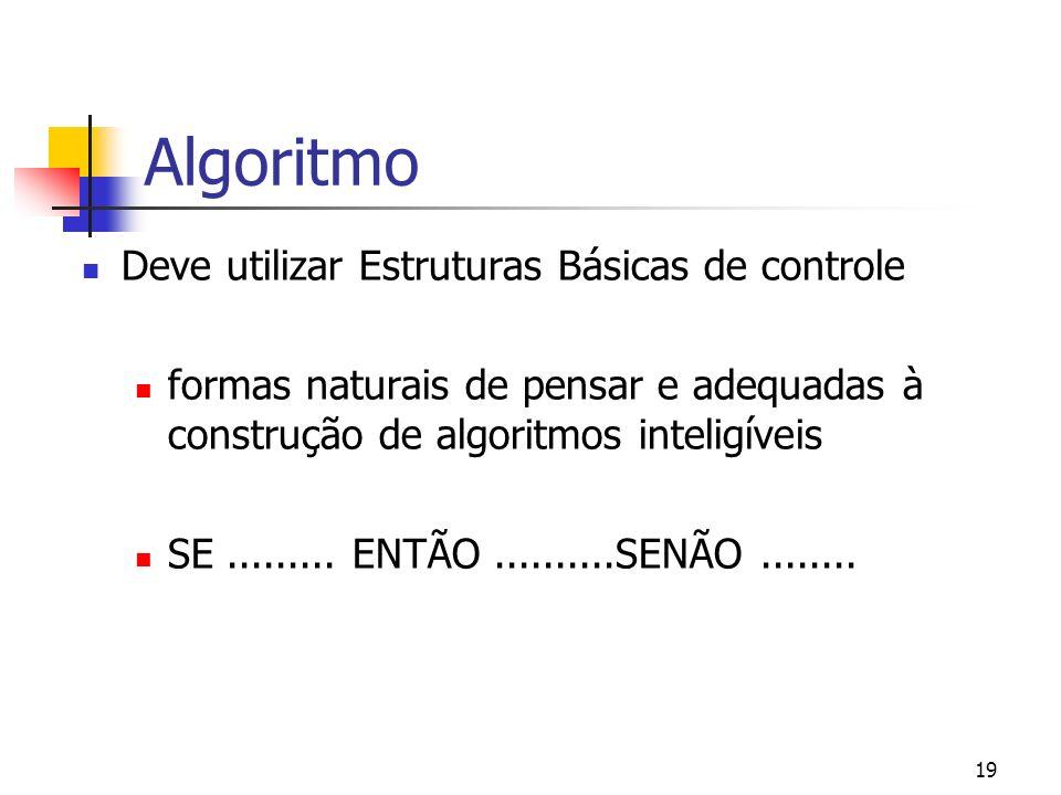 19 Algoritmo Deve utilizar Estruturas Básicas de controle formas naturais de pensar e adequadas à construção de algoritmos inteligíveis SE.........
