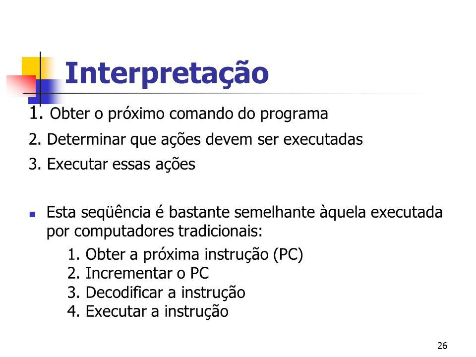 26 Interpretação 1. Obter o próximo comando do programa 2.