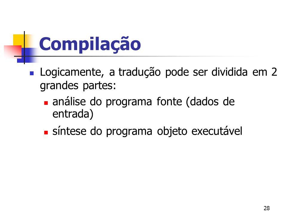28 Compilação Logicamente, a tradução pode ser dividida em 2 grandes partes: análise do programa fonte (dados de entrada) síntese do programa objeto executável