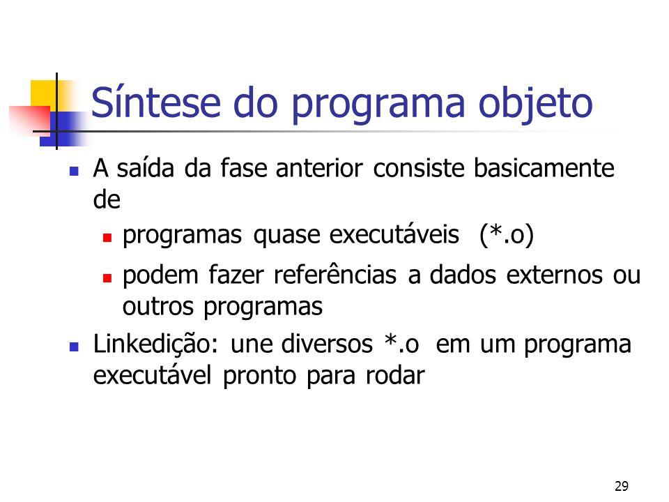 29 Síntese do programa objeto A saída da fase anterior consiste basicamente de programas quase executáveis (*.o) podem fazer referências a dados exter