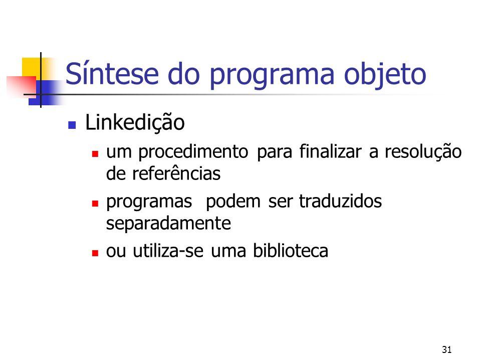 31 Síntese do programa objeto Linkedição um procedimento para finalizar a resolução de referências programas podem ser traduzidos separadamente ou utiliza-se uma biblioteca