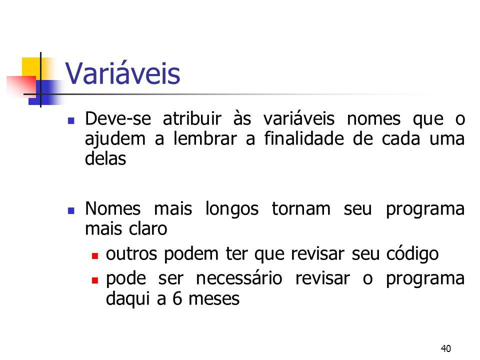 40 Variáveis Deve-se atribuir às variáveis nomes que o ajudem a lembrar a finalidade de cada uma delas Nomes mais longos tornam seu programa mais clar