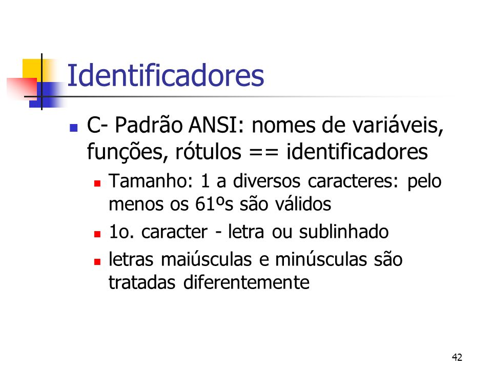 42 Identificadores C- Padrão ANSI: nomes de variáveis, funções, rótulos == identificadores Tamanho: 1 a diversos caracteres: pelo menos os 61ºs são válidos 1o.