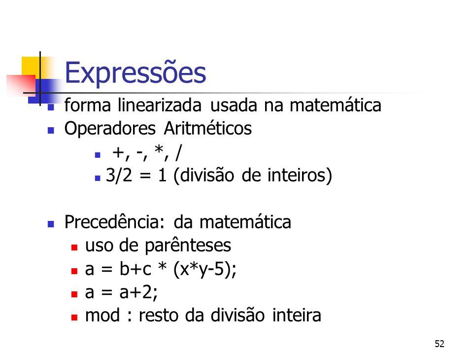 52 Expressões forma linearizada usada na matemática Operadores Aritméticos +, -, *, / 3/2 = 1 (divisão de inteiros) Precedência: da matemática uso de parênteses a = b+c * (x*y-5); a = a+2; mod : resto da divisão inteira