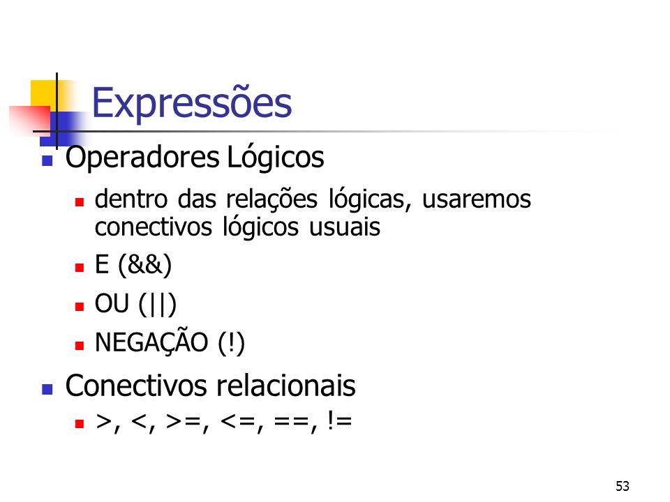 53 Expressões Operadores Lógicos dentro das relações lógicas, usaremos conectivos lógicos usuais E (&&) OU (||) NEGAÇÃO (!) Conectivos relacionais >, =, <=, ==, !=