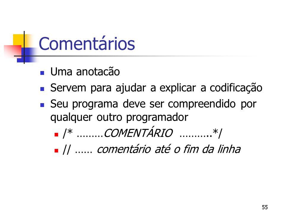 55 Comentários Uma anotacão Servem para ajudar a explicar a codificação Seu programa deve ser compreendido por qualquer outro programador /* ………COMENTÁRIO ………..*/ // …… comentário até o fim da linha