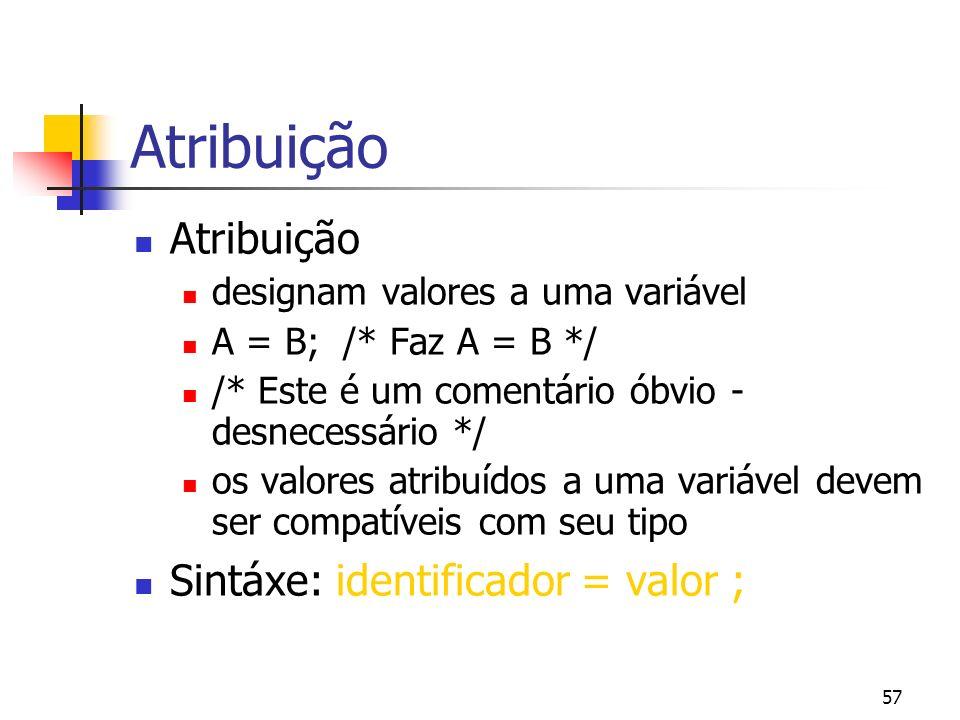 57 Atribuição designam valores a uma variável A = B; /* Faz A = B */ /* Este é um comentário óbvio - desnecessário */ os valores atribuídos a uma variável devem ser compatíveis com seu tipo Sintáxe: identificador = valor ;