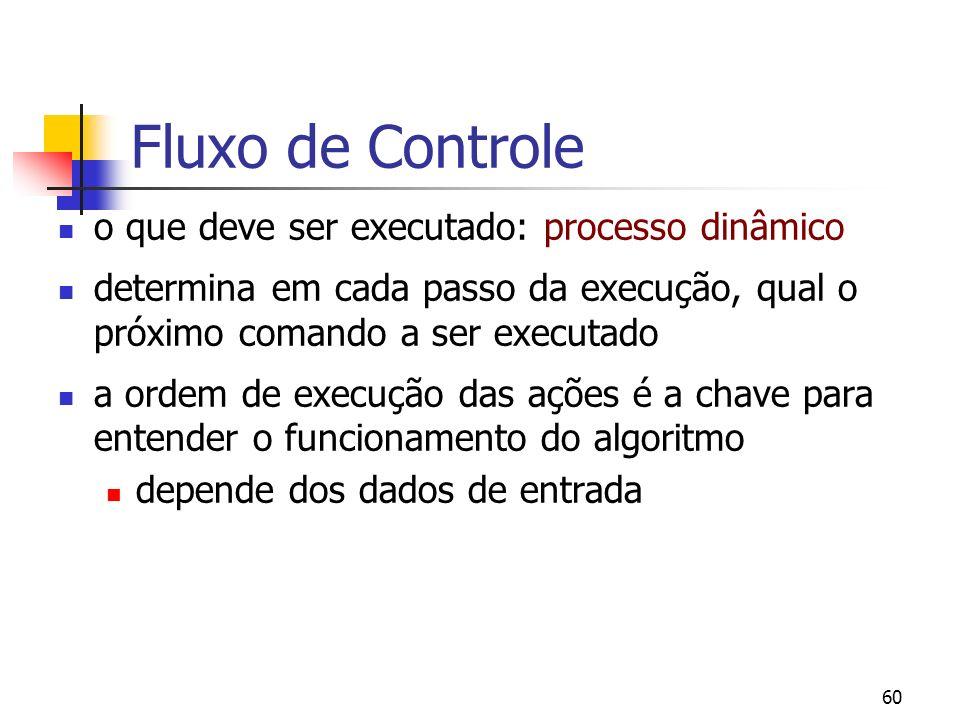 60 Fluxo de Controle o que deve ser executado: processo dinâmico determina em cada passo da execução, qual o próximo comando a ser executado a ordem d