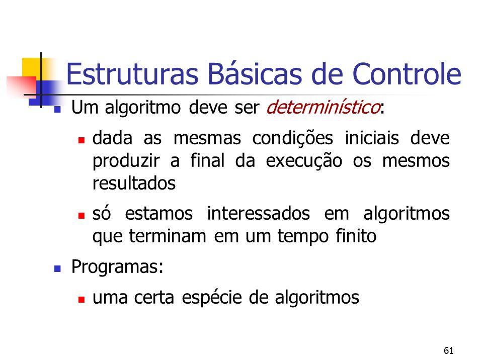 61 Estruturas Básicas de Controle Um algoritmo deve ser determinístico: dada as mesmas condições iniciais deve produzir a final da execução os mesmos resultados só estamos interessados em algoritmos que terminam em um tempo finito Programas: uma certa espécie de algoritmos
