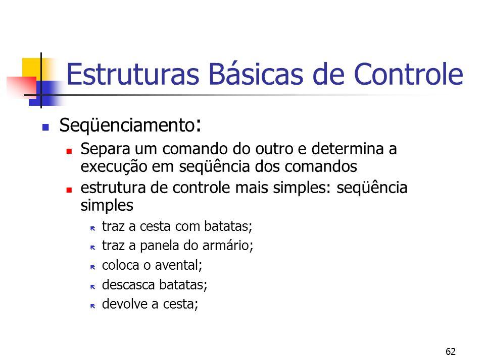 62 Estruturas Básicas de Controle Seqüenciamento : Separa um comando do outro e determina a execução em seqüência dos comandos estrutura de controle mais simples: seqüência simples traz a cesta com batatas; traz a panela do armário; coloca o avental; descasca batatas; devolve a cesta;