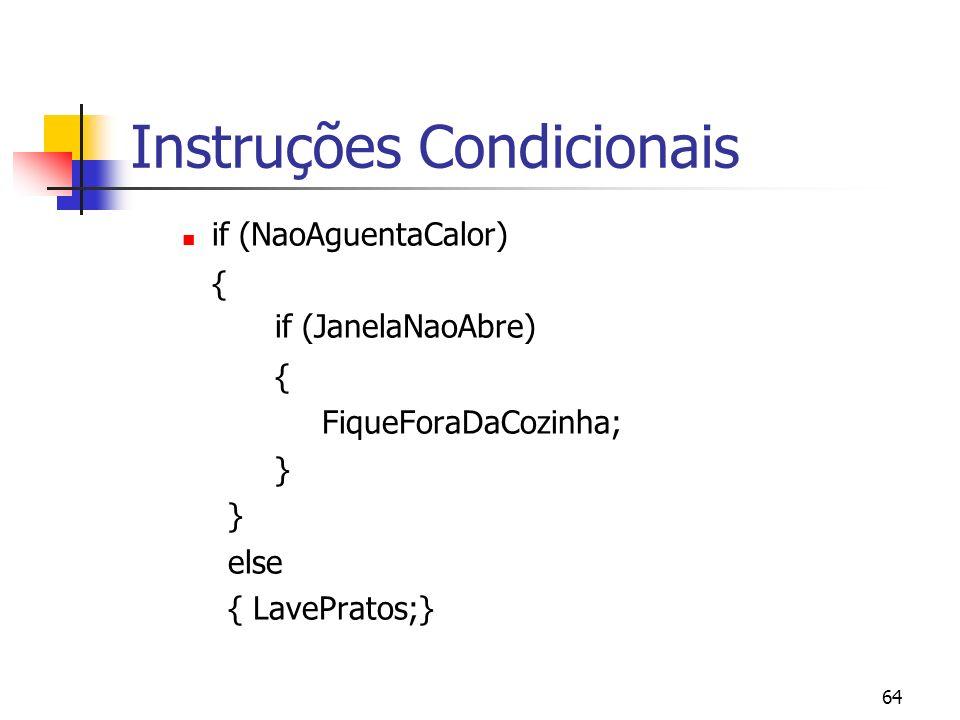 64 Instruções Condicionais if (NaoAguentaCalor) { if (JanelaNaoAbre) { FiqueForaDaCozinha; } else { LavePratos;}