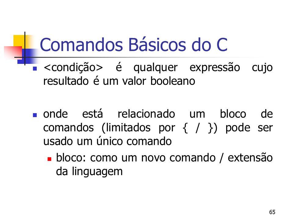65 Comandos Básicos do C é qualquer expressão cujo resultado é um valor booleano onde está relacionado um bloco de comandos (limitados por { / }) pode ser usado um único comando bloco: como um novo comando / extensão da linguagem