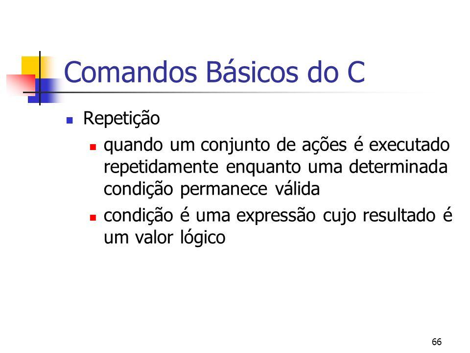 66 Comandos Básicos do C Repetição quando um conjunto de ações é executado repetidamente enquanto uma determinada condição permanece válida condição é uma expressão cujo resultado é um valor lógico