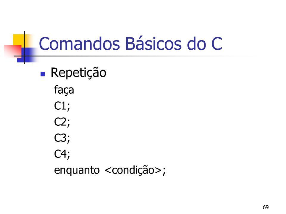 69 Comandos Básicos do C Repetição faça C1; C2; C3; C4; enquanto ;