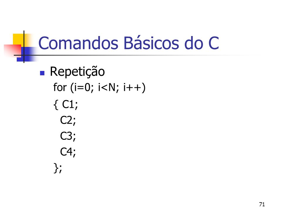 71 Comandos Básicos do C Repetição for (i=0; i<N; i++) { C1; C2; C3; C4; };