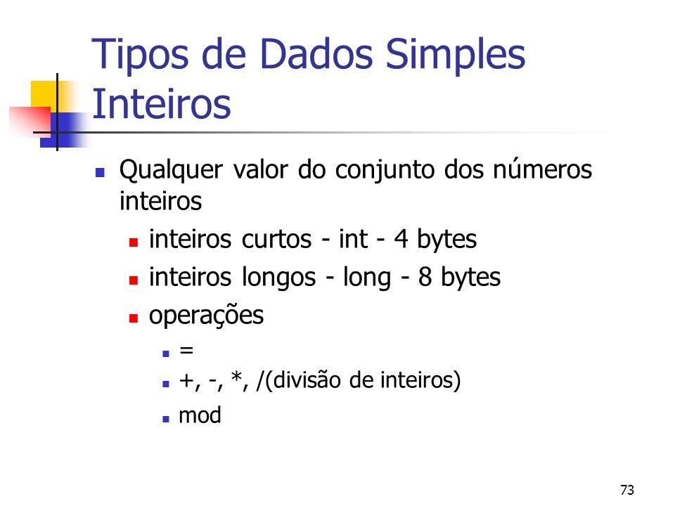 73 Tipos de Dados Simples Inteiros Qualquer valor do conjunto dos números inteiros inteiros curtos - int - 4 bytes inteiros longos - long - 8 bytes operações = +, -, *, /(divisão de inteiros) mod