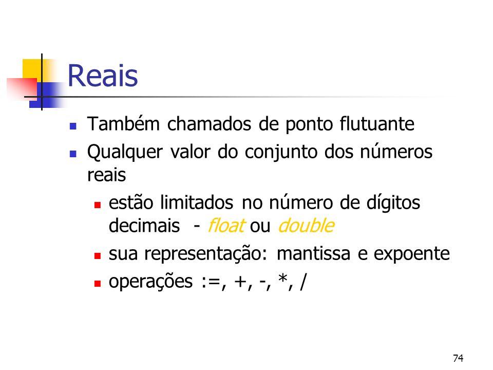 74 Reais Também chamados de ponto flutuante Qualquer valor do conjunto dos números reais estão limitados no número de dígitos decimais - float ou double sua representação: mantissa e expoente operações :=, +, -, *, /